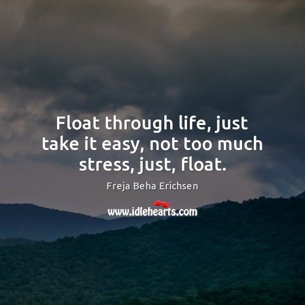 Float through life, just take it easy, not too much stress, just, float. Image