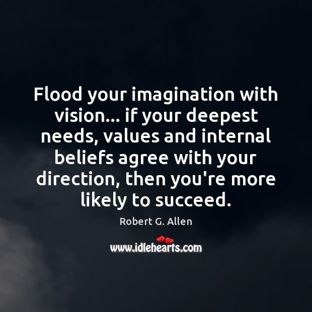 Flood your imagination with vision… if your deepest needs, values and internal Image