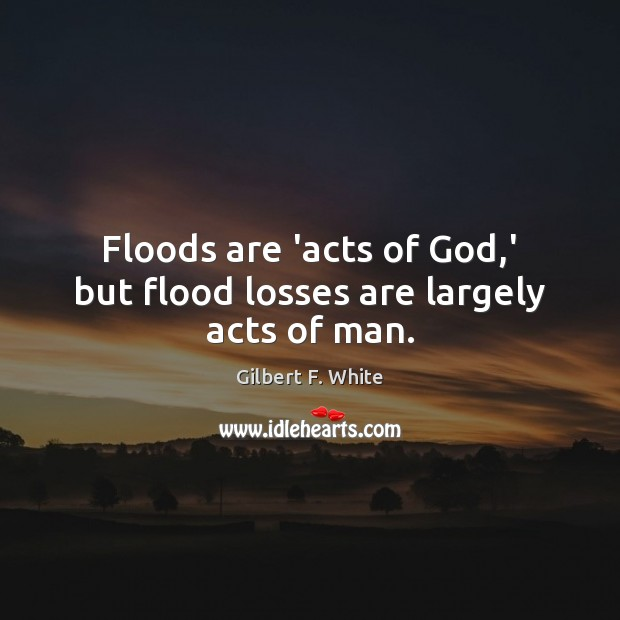 Image, Floods are 'acts of God,' but flood losses are largely acts of man.