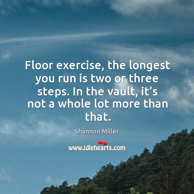 Floor exercise, the longest you run is two or three steps. In the vault, it's not a whole lot more than that. Shannon Miller Picture Quote