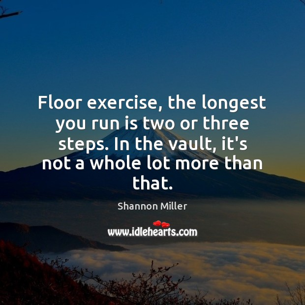 Floor exercise, the longest you run is two or three steps. In Shannon Miller Picture Quote