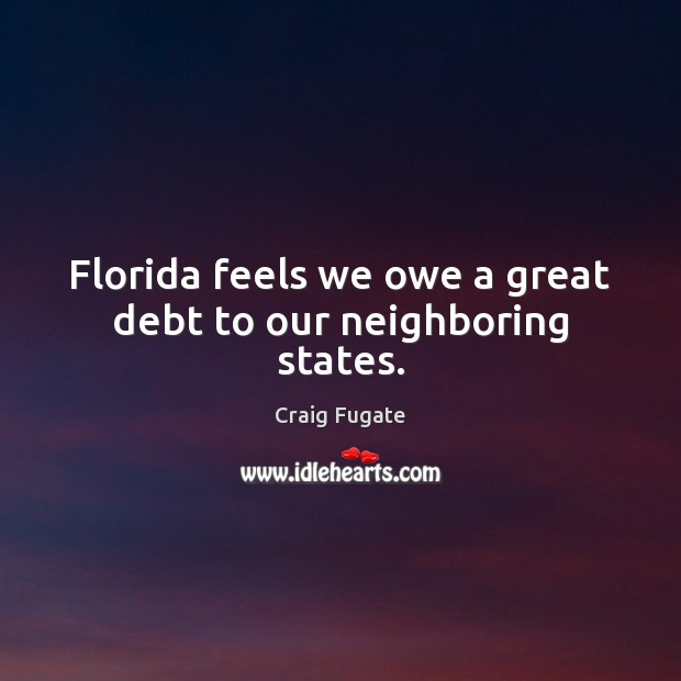 Florida feels we owe a great debt to our neighboring states. Craig Fugate Picture Quote