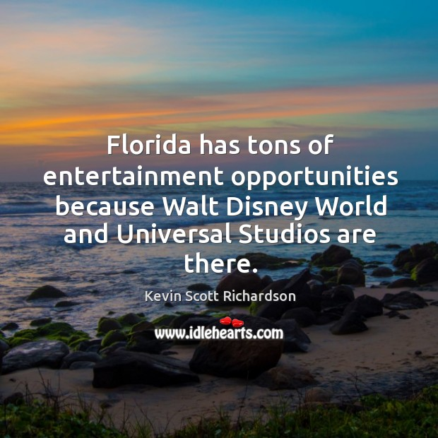 Florida has tons of entertainment opportunities because walt disney world and universal studios are there. Kevin Scott Richardson Picture Quote