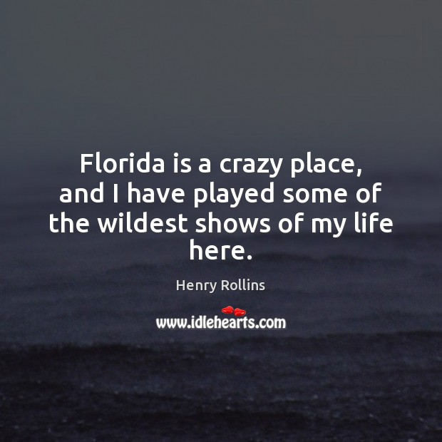 Florida is a crazy place, and I have played some of the wildest shows of my life here. Henry Rollins Picture Quote