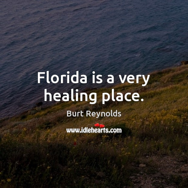 Florida is a very healing place. Burt Reynolds Picture Quote