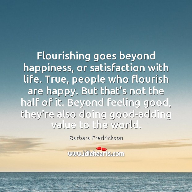 Flourishing goes beyond happiness, or satisfaction with life. True, people who flourish Image