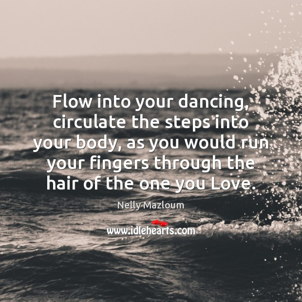 Flow into your dancing, circulate the steps into your body, as you Nelly Mazloum Picture Quote