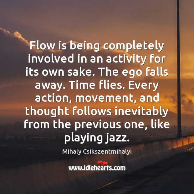 Flow is being completely involved in an activity for its own sake. Mihaly Csikszentmihalyi Picture Quote