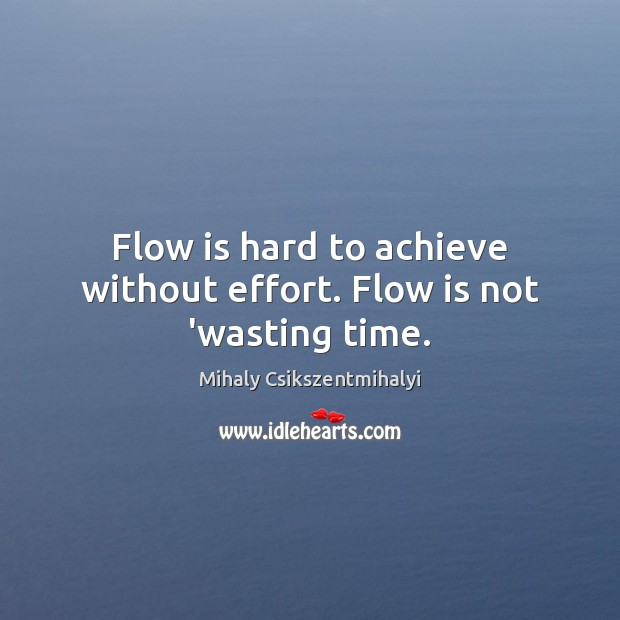 Flow is hard to achieve without effort. Flow is not 'wasting time. Mihaly Csikszentmihalyi Picture Quote