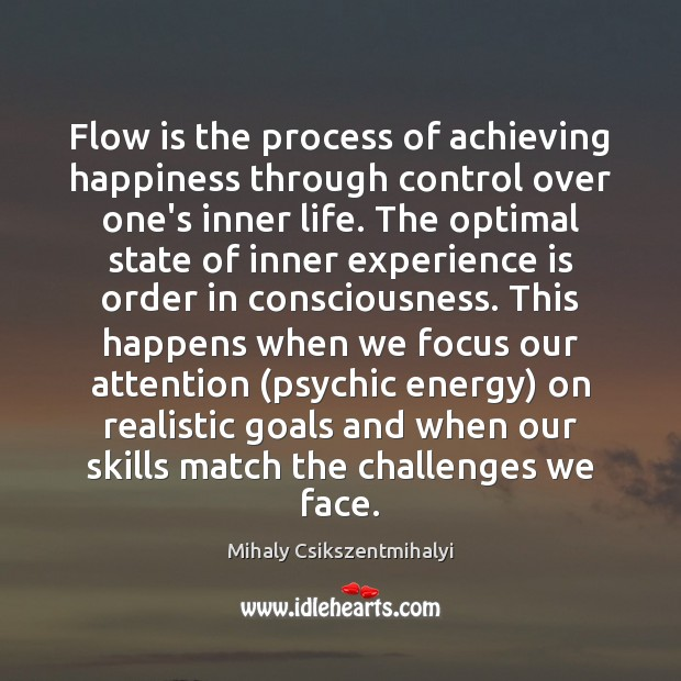 Flow is the process of achieving happiness through control over one's inner Mihaly Csikszentmihalyi Picture Quote
