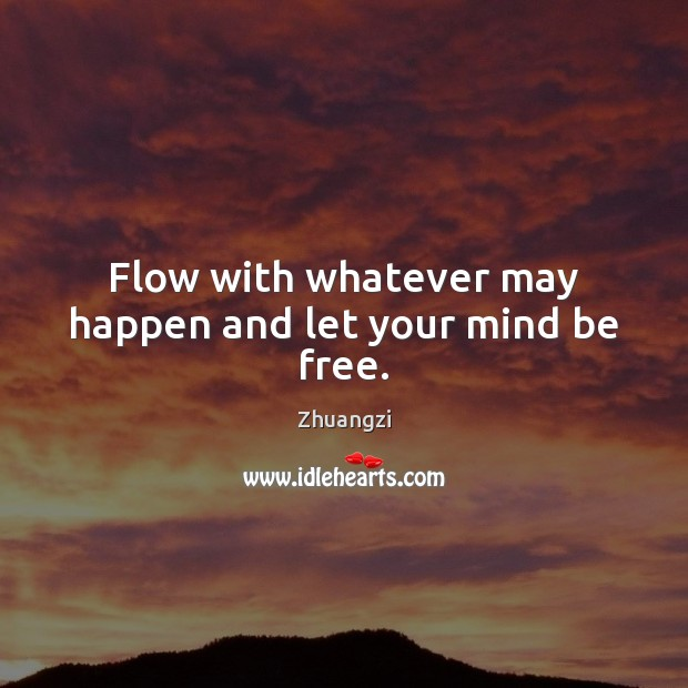 Flow with whatever may happen and let your mind be free. Zhuangzi Picture Quote