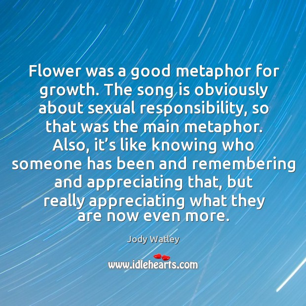 Flower was a good metaphor for growth. The song is obviously about sexual responsibility Image