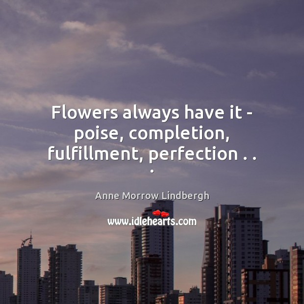 Image, Flowers always have it – poise, completion, fulfillment, perfection . . .