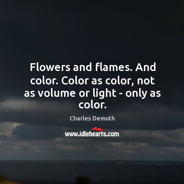Flowers and flames. And color. Color as color, not as volume or light – only as color. Image