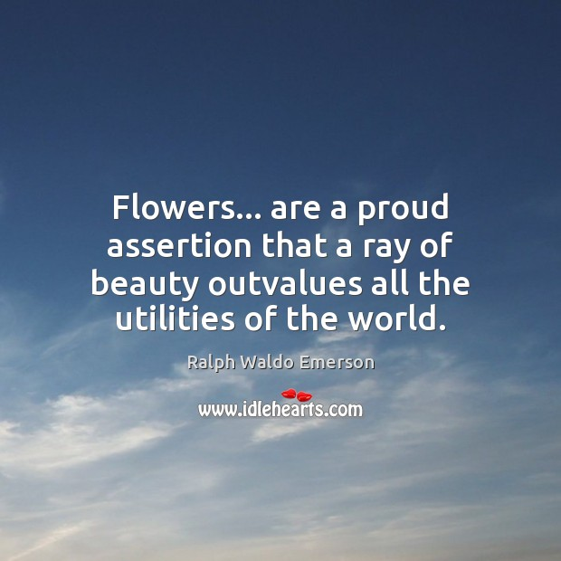 Flowers… are a proud assertion that a ray of beauty outvalues all Image