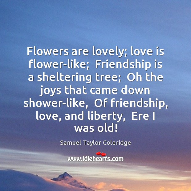 Flowers are lovely; love is flower-like;  Friendship is a sheltering tree;  Oh Samuel Taylor Coleridge Picture Quote