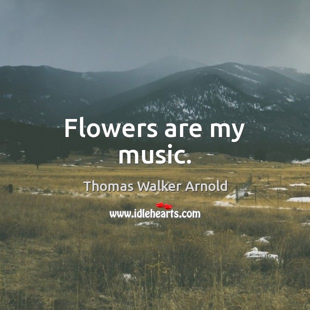 Image, Flowers are my music.