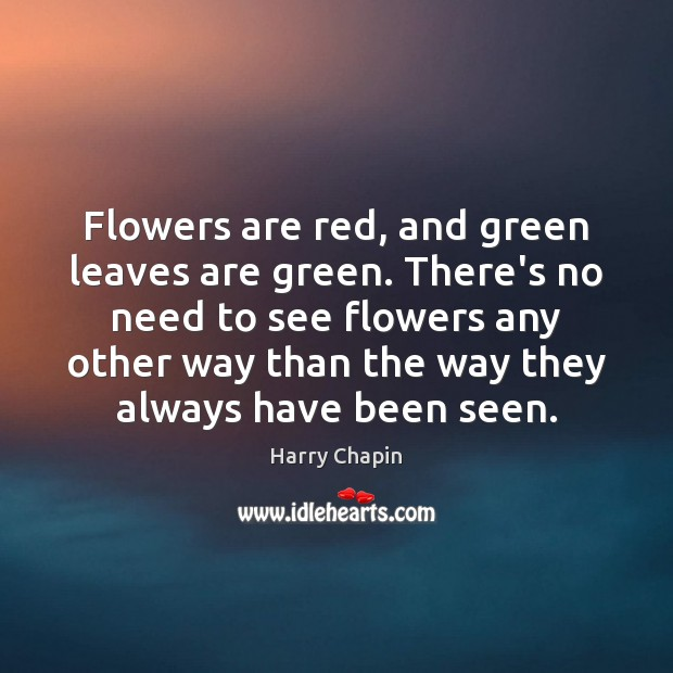 Flowers are red, and green leaves are green. There's no need to Harry Chapin Picture Quote