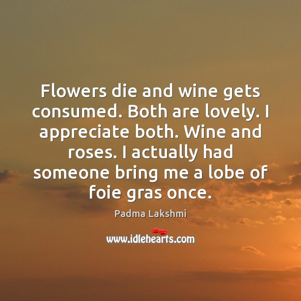 Image, Flowers die and wine gets consumed. Both are lovely. I appreciate both.