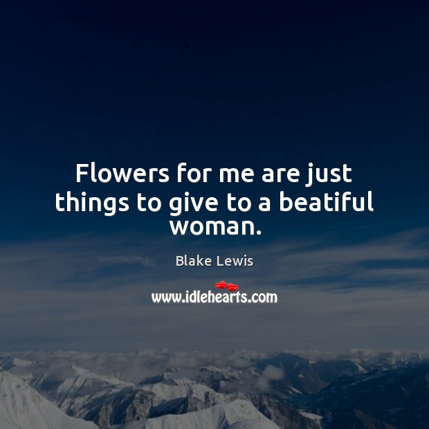 Image, Flowers for me are just things to give to a beatiful woman.