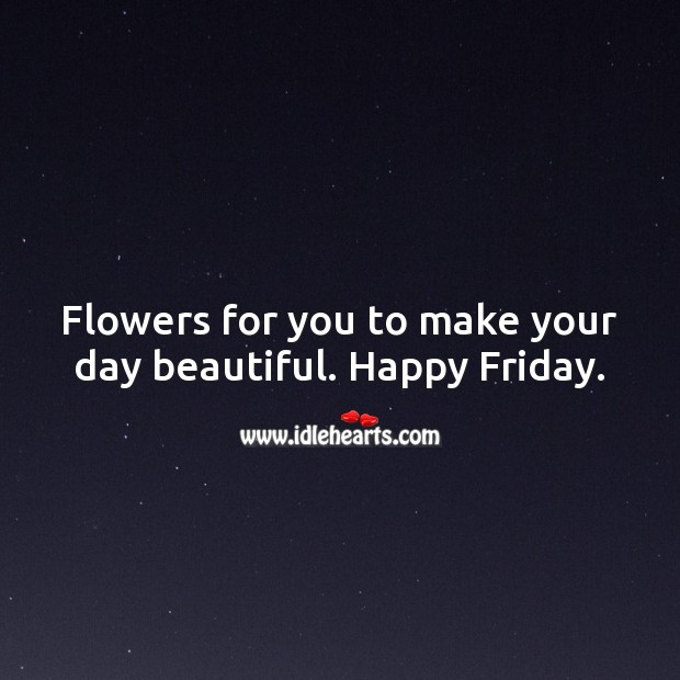 Flowers for you to make your day beautiful. Happy Friday. Friday Quotes Image