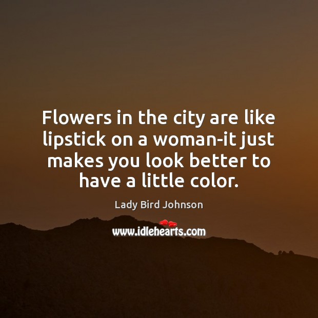 Flowers in the city are like lipstick on a woman-it just makes Lady Bird Johnson Picture Quote
