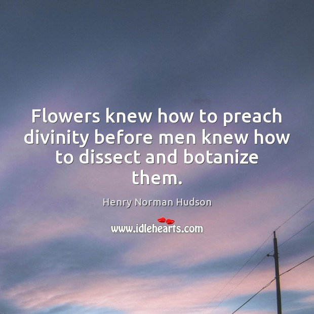 Flowers knew how to preach divinity before men knew how to dissect and botanize them. Image
