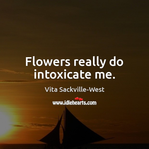 Flowers really do intoxicate me. Vita Sackville-West Picture Quote