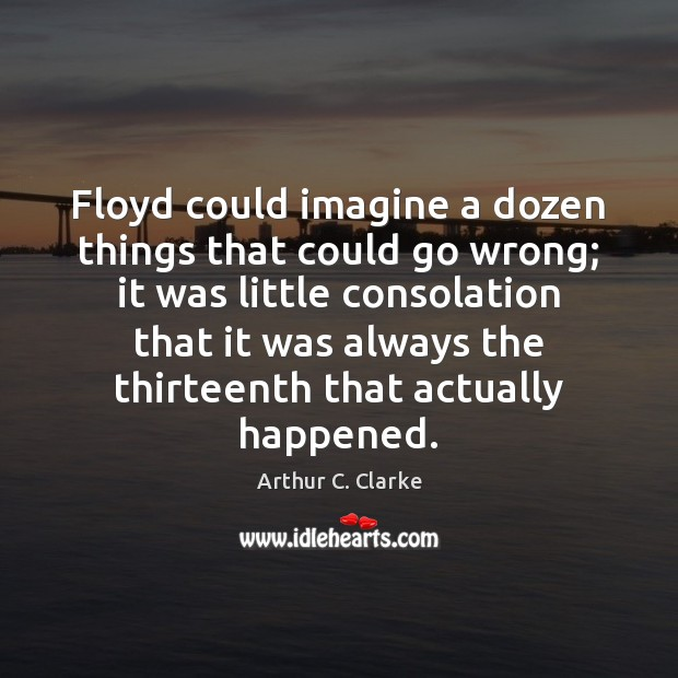 Floyd could imagine a dozen things that could go wrong; it was Arthur C. Clarke Picture Quote