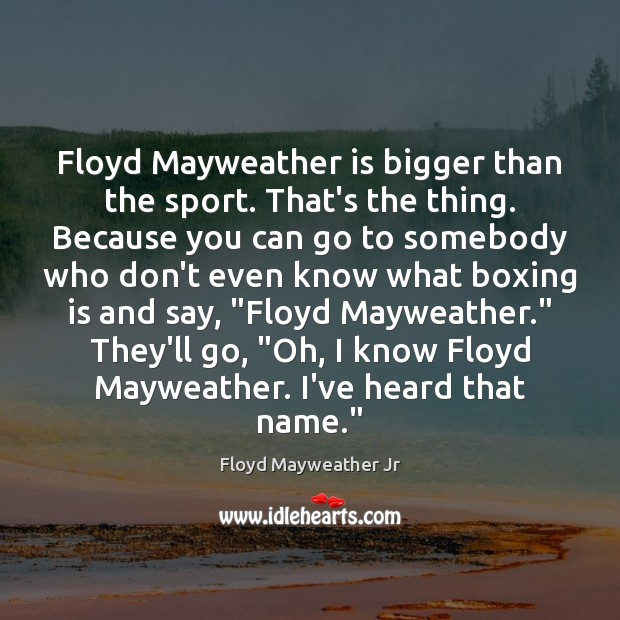 Floyd Mayweather is bigger than the sport. That's the thing. Because you Floyd Mayweather Jr Picture Quote