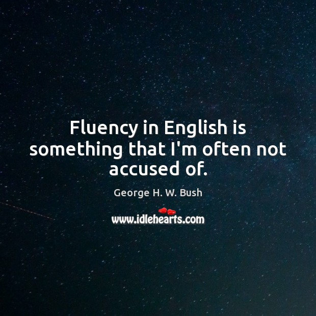Fluency in English is something that I'm often not accused of. Image