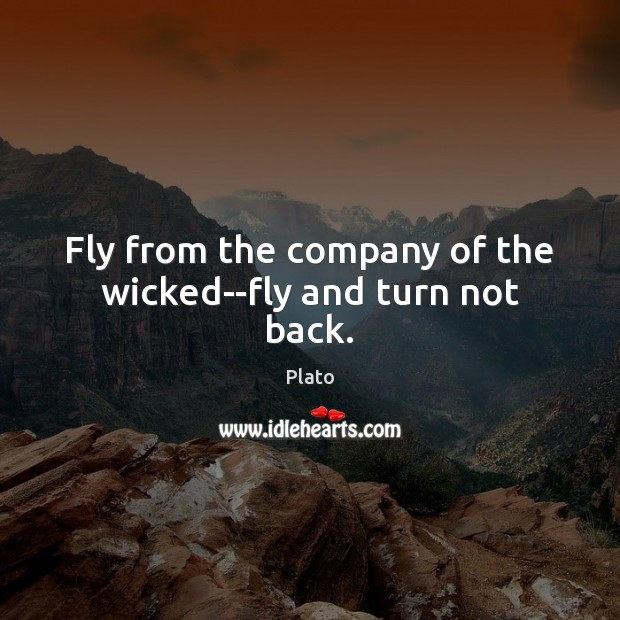 Fly from the company of the wicked–fly and turn not back. Image