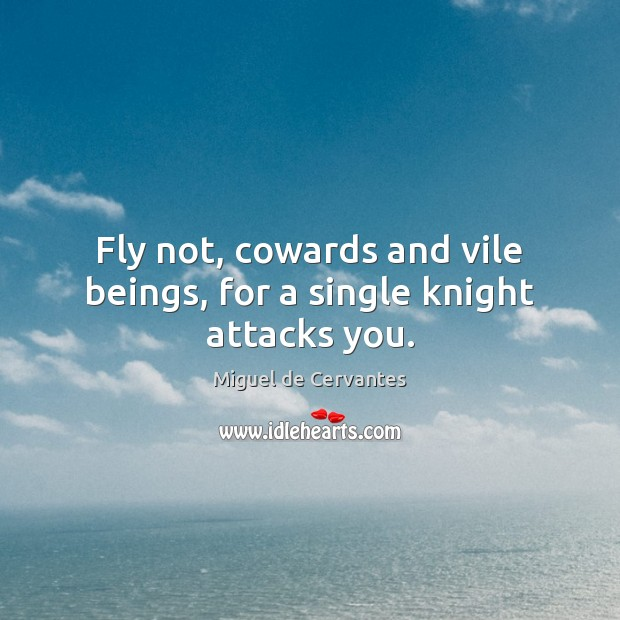 Fly not, cowards and vile beings, for a single knight attacks you. Image