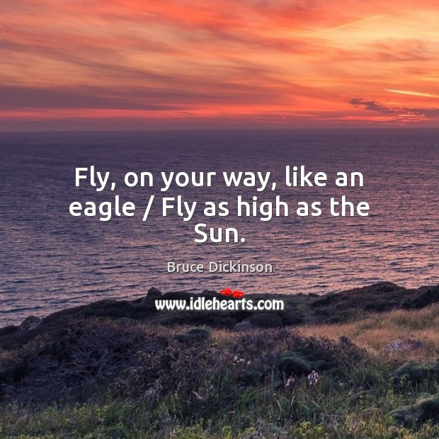 Fly, on your way, like an eagle / Fly as high as the Sun. Bruce Dickinson Picture Quote