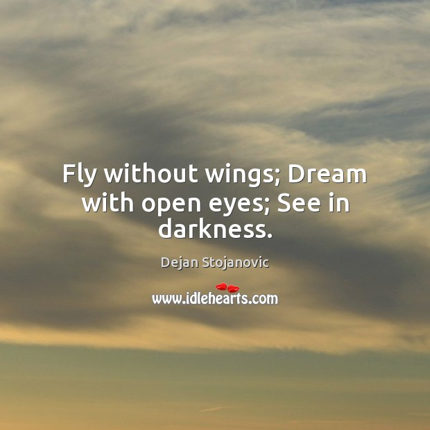 Fly without wings; Dream with open eyes; See in darkness. Dejan Stojanovic Picture Quote