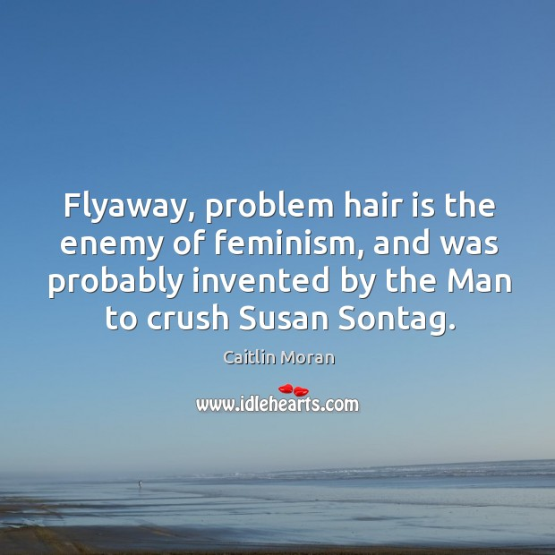 Image about Flyaway, problem hair is the enemy of feminism, and was probably invented