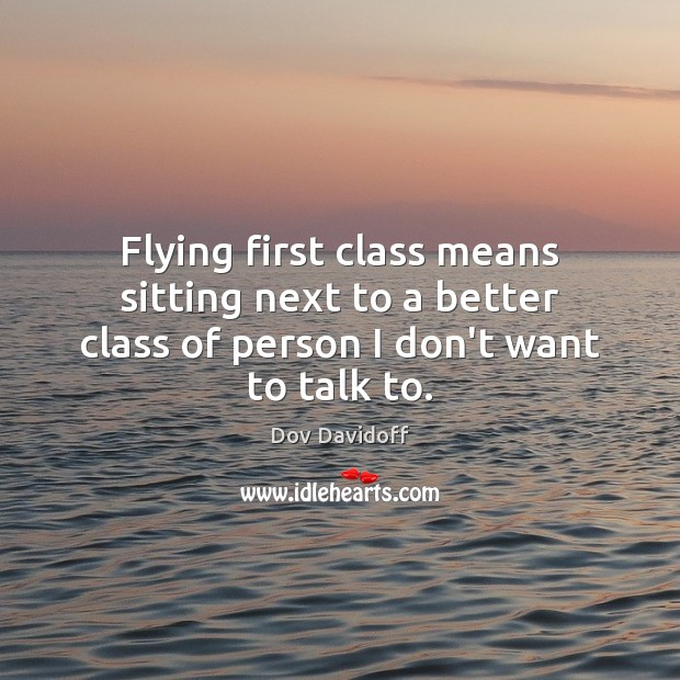 Flying first class means sitting next to a better class of person I don't want to talk to. Dov Davidoff Picture Quote