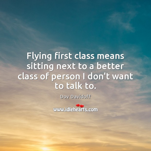 Image, Flying first class means sitting next to a better class of person I don't want to talk to.