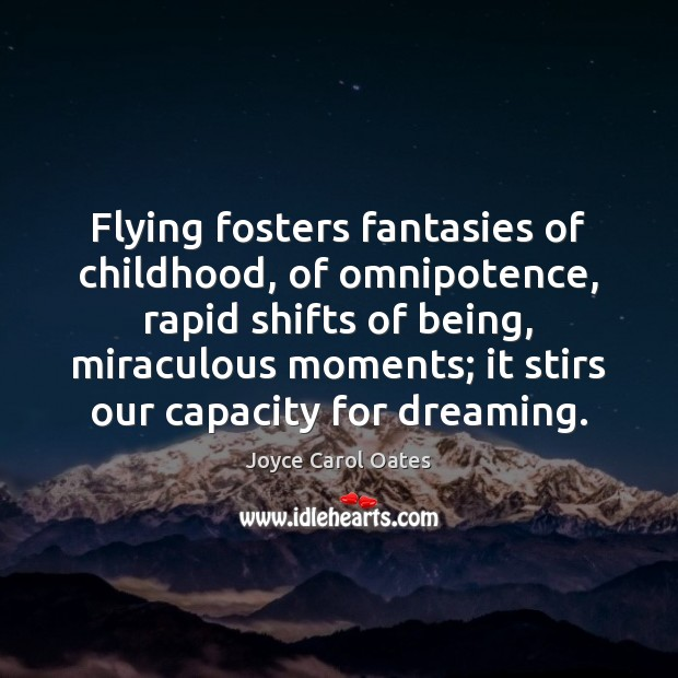 Flying fosters fantasies of childhood, of omnipotence, rapid shifts of being, miraculous Joyce Carol Oates Picture Quote