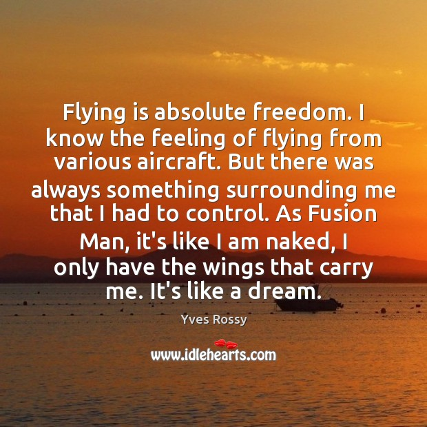 Flying is absolute freedom. I know the feeling of flying from various Yves Rossy Picture Quote