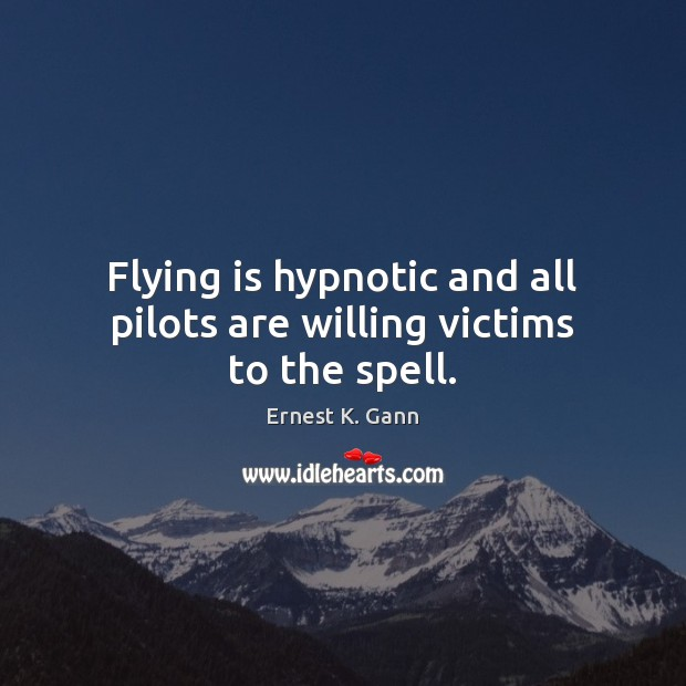 Flying is hypnotic and all pilots are willing victims to the spell. Image