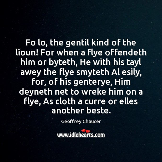 Fo lo, the gentil kind of the lioun! For when a flye Geoffrey Chaucer Picture Quote