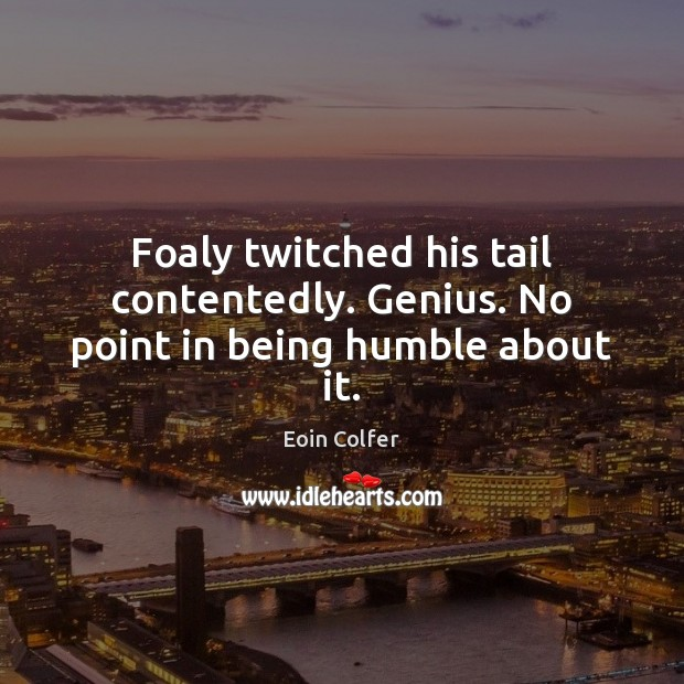Foaly twitched his tail contentedly. Genius. No point in being humble about it. Eoin Colfer Picture Quote