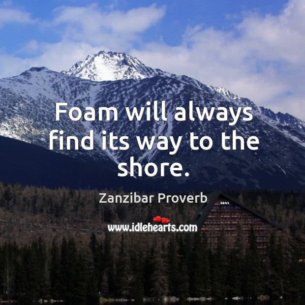 Foam will always find its way to the shore. Zanzibar Proverbs Image
