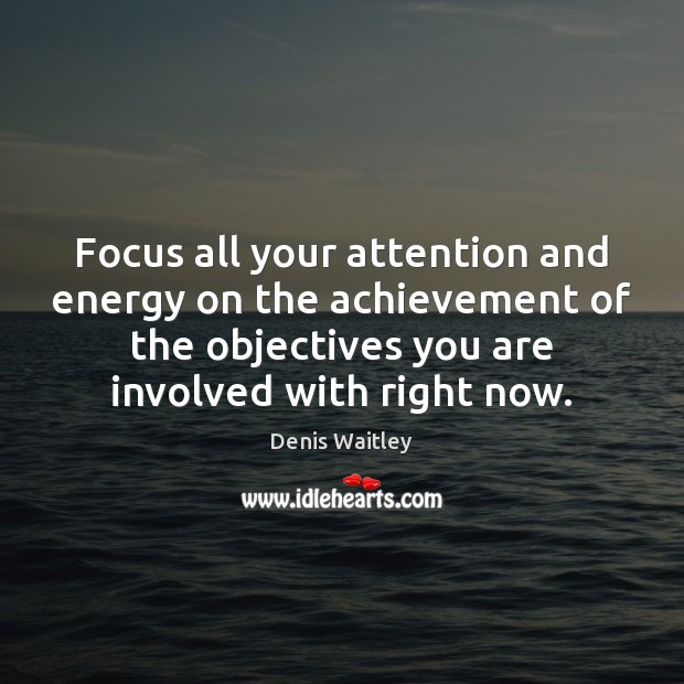 Focus all your attention and energy on the achievement of the objectives Denis Waitley Picture Quote