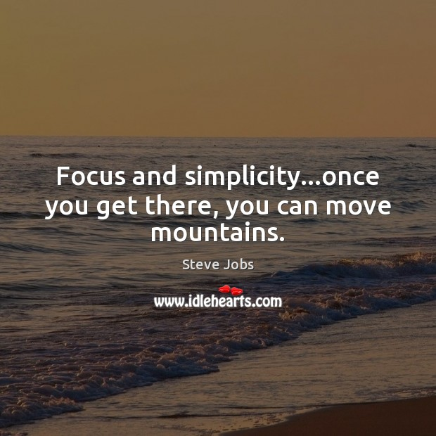 Image, Focus and simplicity…once you get there, you can move mountains.