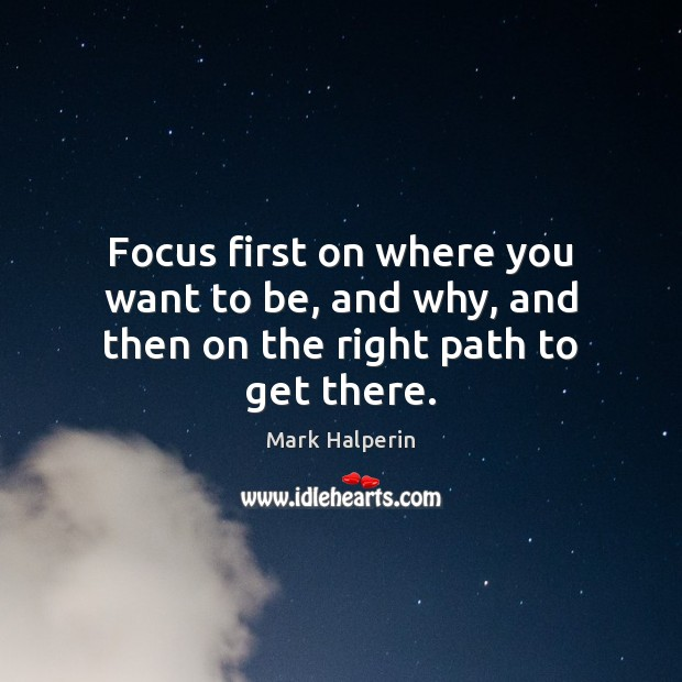 Focus first on where you want to be, and why, and then on the right path to get there. Image