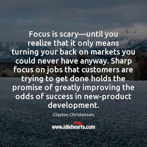 Focus is scary—until you realize that it only means turning your Clayton Christensen Picture Quote