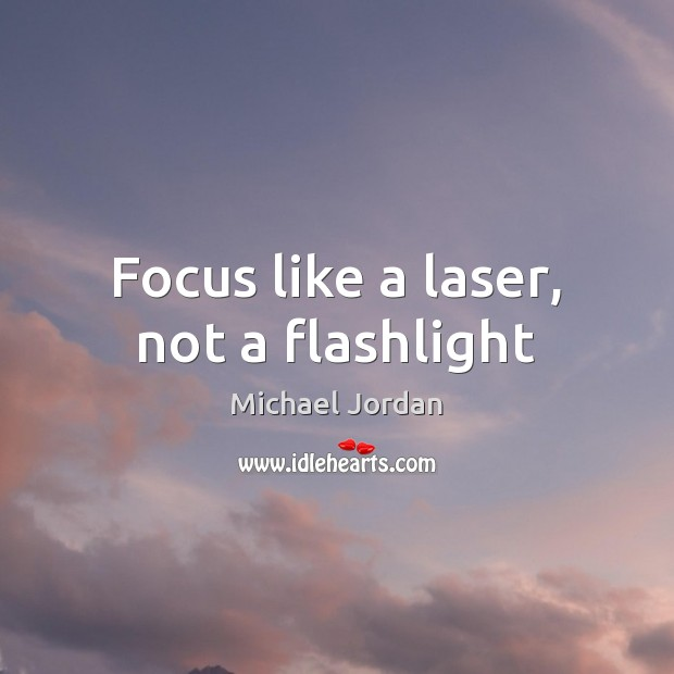 Focus like a laser, not a flashlight Michael Jordan Picture Quote