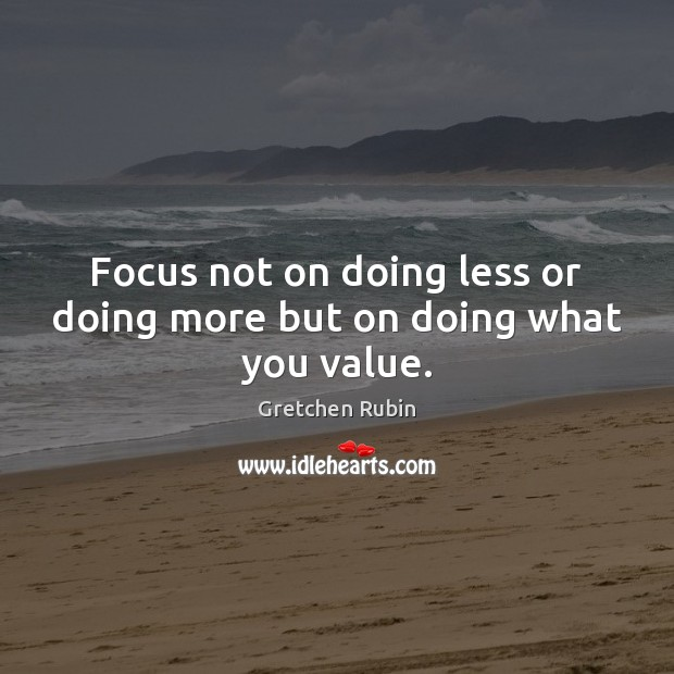 Focus not on doing less or doing more but on doing what you value. Gretchen Rubin Picture Quote